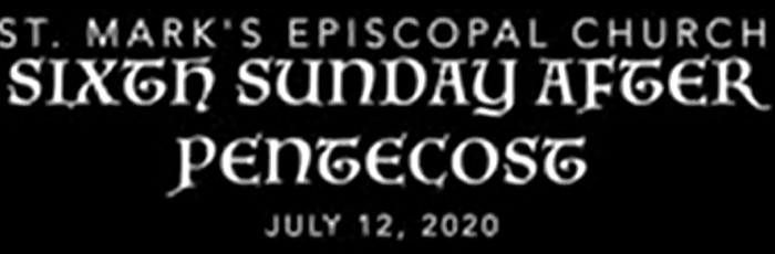 Worship Service for the Sixth Sunday after Pentecost,  July 12th, 2020